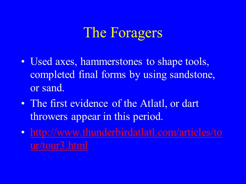 The Foragers Used axes, hammerstones to shape tools, completed final forms by using sandstone, or sand. The first evidence of the Atlatl, or dart thro