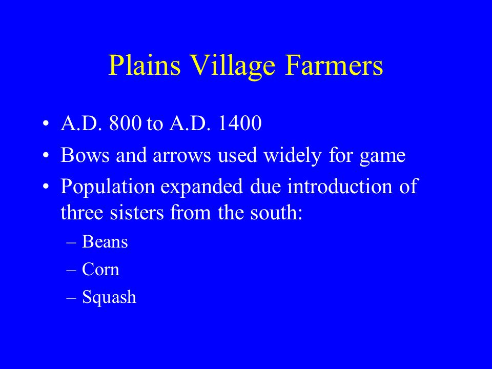 Plains Village Farmers A.D. 800 to A.D. 1400 Bows and arrows used widely for game Population expanded due introduction of three sisters from the south