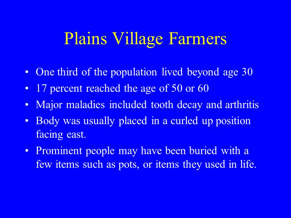 Plains Village Farmers One third of the population lived beyond age 30 17 percent reached the age of 50 or 60 Major maladies included tooth decay and