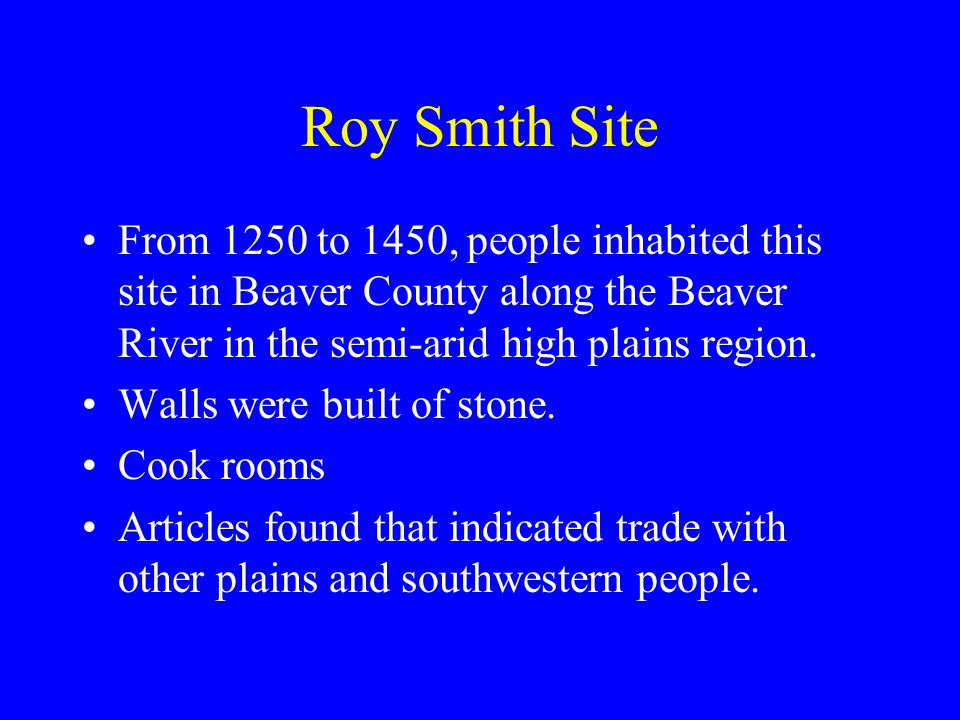 Roy Smith Site From 1250 to 1450, people inhabited this site in Beaver County along the Beaver River in the semi-arid high plains region. Walls were b