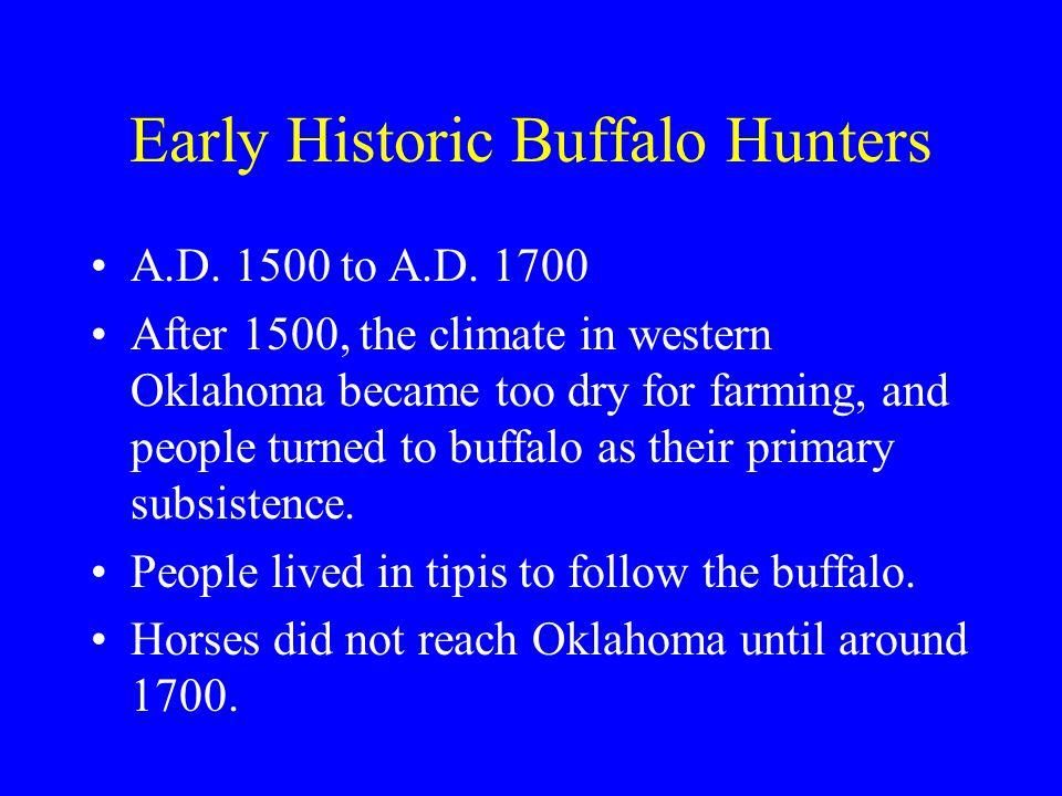 Early Historic Buffalo Hunters A.D. 1500 to A.D. 1700 After 1500, the climate in western Oklahoma became too dry for farming, and people turned to buf