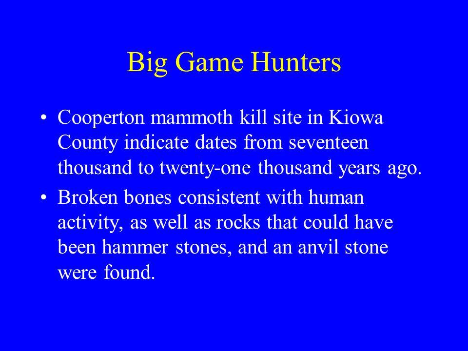 Big Game Hunters Cooperton mammoth kill site in Kiowa County indicate dates from seventeen thousand to twenty-one thousand years ago. Broken bones con