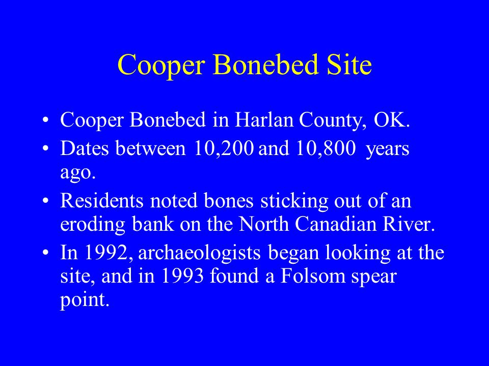 Cooper Bonebed Site Cooper Bonebed in Harlan County, OK. Dates between 10,200 and 10,800 years ago. Residents noted bones sticking out of an eroding b