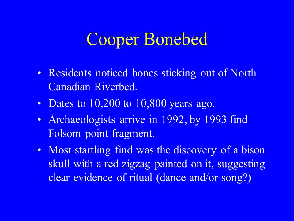 Cooper Bonebed Residents noticed bones sticking out of North Canadian Riverbed. Dates to 10,200 to 10,800 years ago. Archaeologists arrive in 1992, by