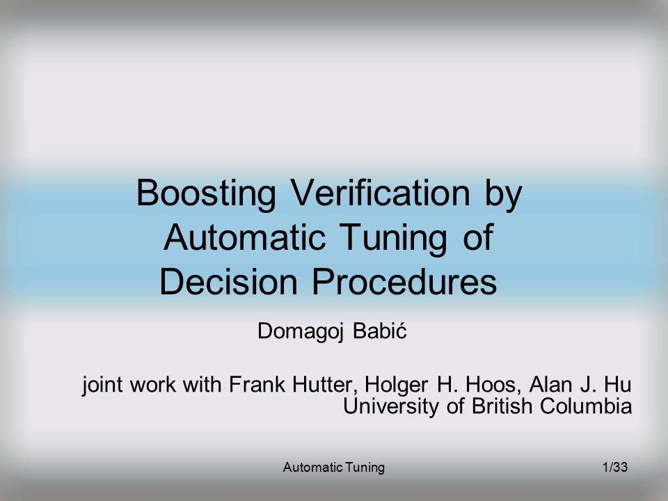 Automatic Tuning1/33 Boosting Verification by Automatic Tuning of Decision Procedures Domagoj Babić joint work with Frank Hutter, Holger H.