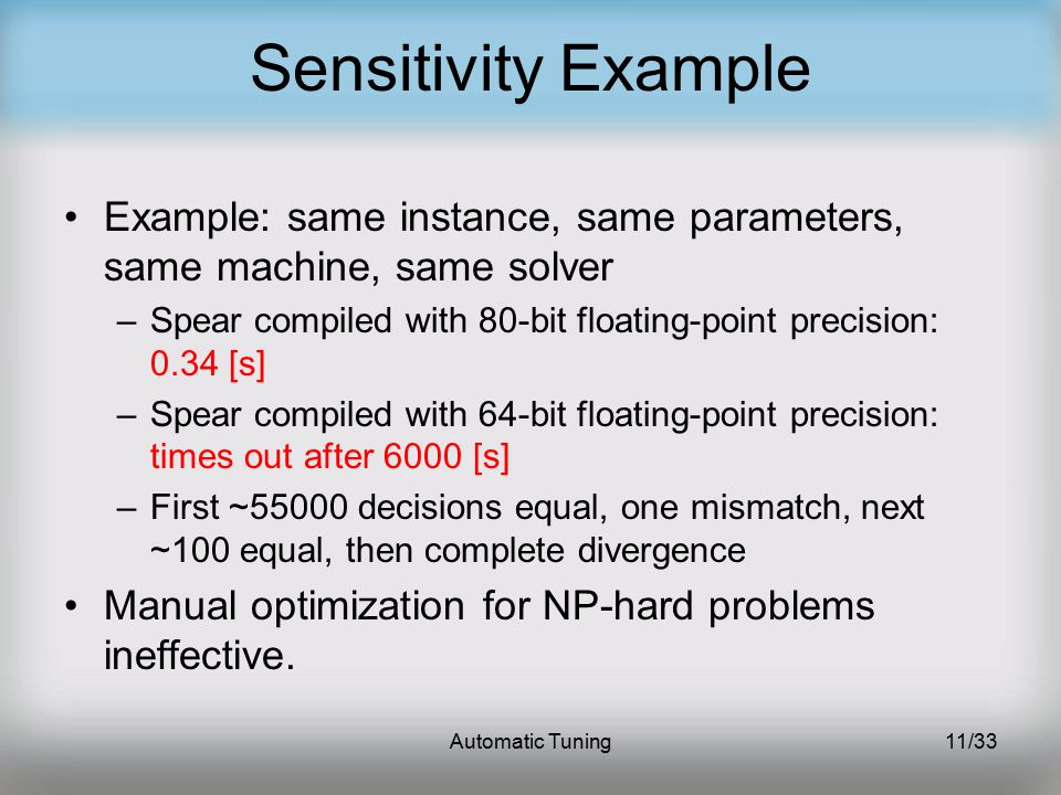 Automatic Tuning11/33 Sensitivity Example Example: same instance, same parameters, same machine, same solver –Spear compiled with 80-bit floating-point precision: 0.34 [s] –Spear compiled with 64-bit floating-point precision: times out after 6000 [s] –First ~55000 decisions equal, one mismatch, next ~100 equal, then complete divergence Manual optimization for NP-hard problems ineffective.