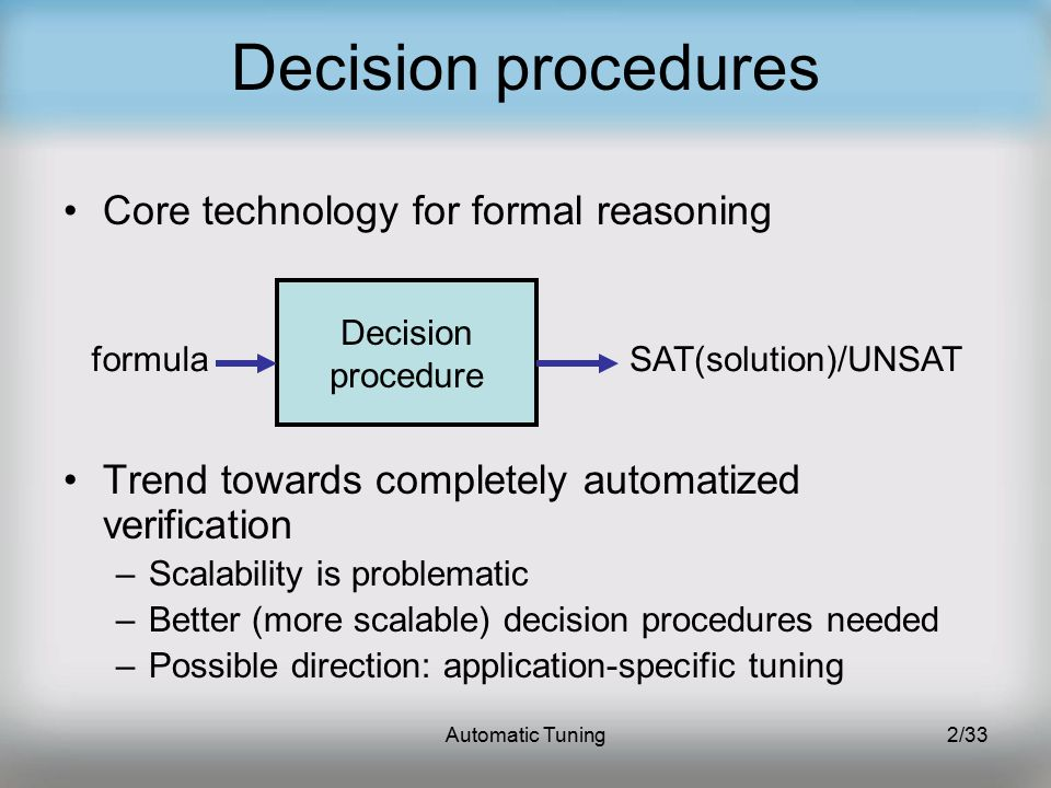 Automatic Tuning2/33 Decision procedures Core technology for formal reasoning Trend towards completely automatized verification –Scalability is problematic –Better (more scalable) decision procedures needed –Possible direction: application-specific tuning Decision procedure formulaSAT(solution)/UNSAT