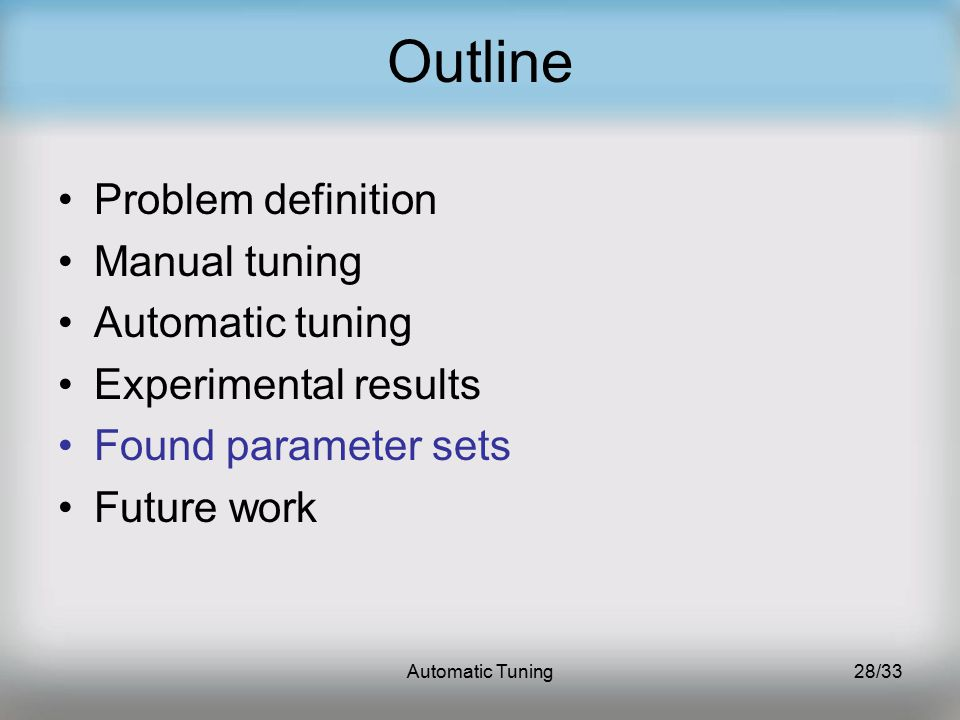 Automatic Tuning28/33 Outline Problem definition Manual tuning Automatic tuning Experimental results Found parameter sets Future work