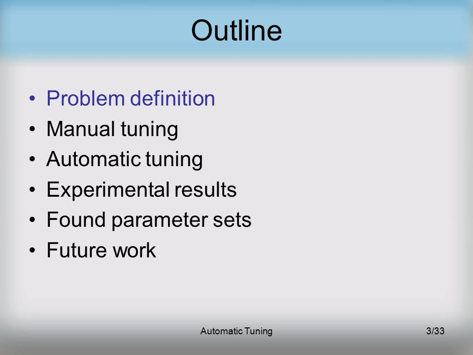 Automatic Tuning3/33 Outline Problem definition Manual tuning Automatic tuning Experimental results Found parameter sets Future work