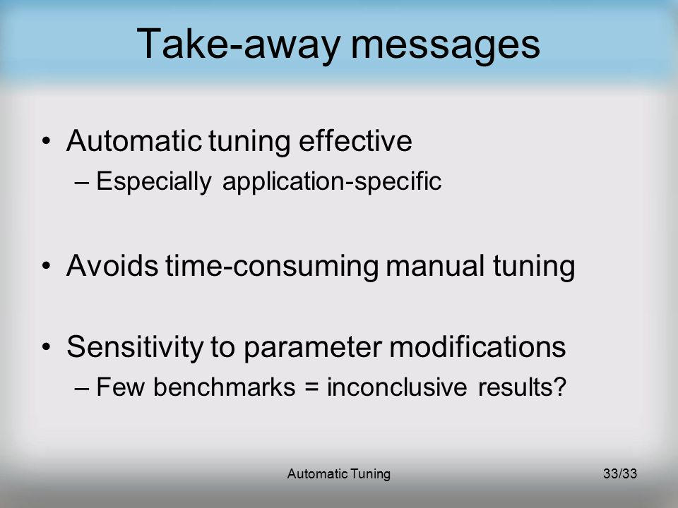 Automatic Tuning33/33 Take-away messages Automatic tuning effective –Especially application-specific Avoids time-consuming manual tuning Sensitivity to parameter modifications –Few benchmarks = inconclusive results