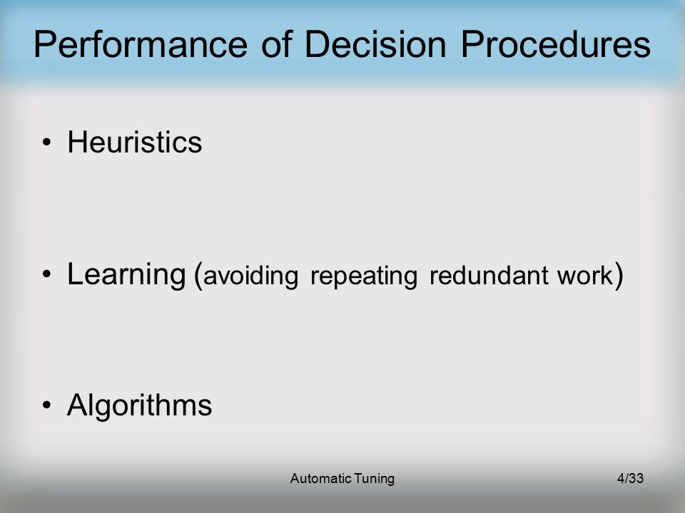 Automatic Tuning4/33 Performance of Decision Procedures Heuristics Learning ( avoiding repeating redundant work ) Algorithms