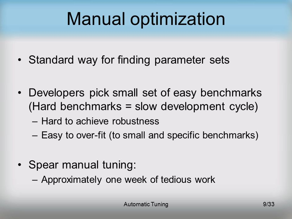 Automatic Tuning9/33 Manual optimization Standard way for finding parameter sets Developers pick small set of easy benchmarks (Hard benchmarks = slow development cycle) –Hard to achieve robustness –Easy to over-fit (to small and specific benchmarks) Spear manual tuning: –Approximately one week of tedious work