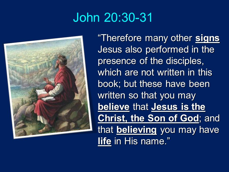 John 20:30-31 Therefore many other signs Jesus also performed in the presence of the disciples, which are not written in this book; but these have been written so that you may believe that Jesus is the Christ, the Son of God; and that believing you may have life in His name.