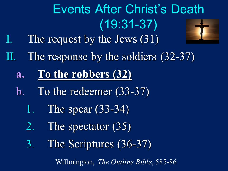 Events After Christ's Death (19:31-37) I.The request by the Jews (31) II.The response by the soldiers (32-37) a.To the robbers (32) b.To the redeemer
