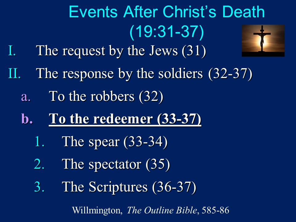 Events After Christ's Death (19:31-37) I.The request by the Jews (31) II.The response by the soldiers (32-37) a.To the robbers (32) b.To the redeemer (33-37) 1.The spear (33-34) 2.The spectator (35) 3.The Scriptures (36-37) Willmington, The Outline Bible, 585-86