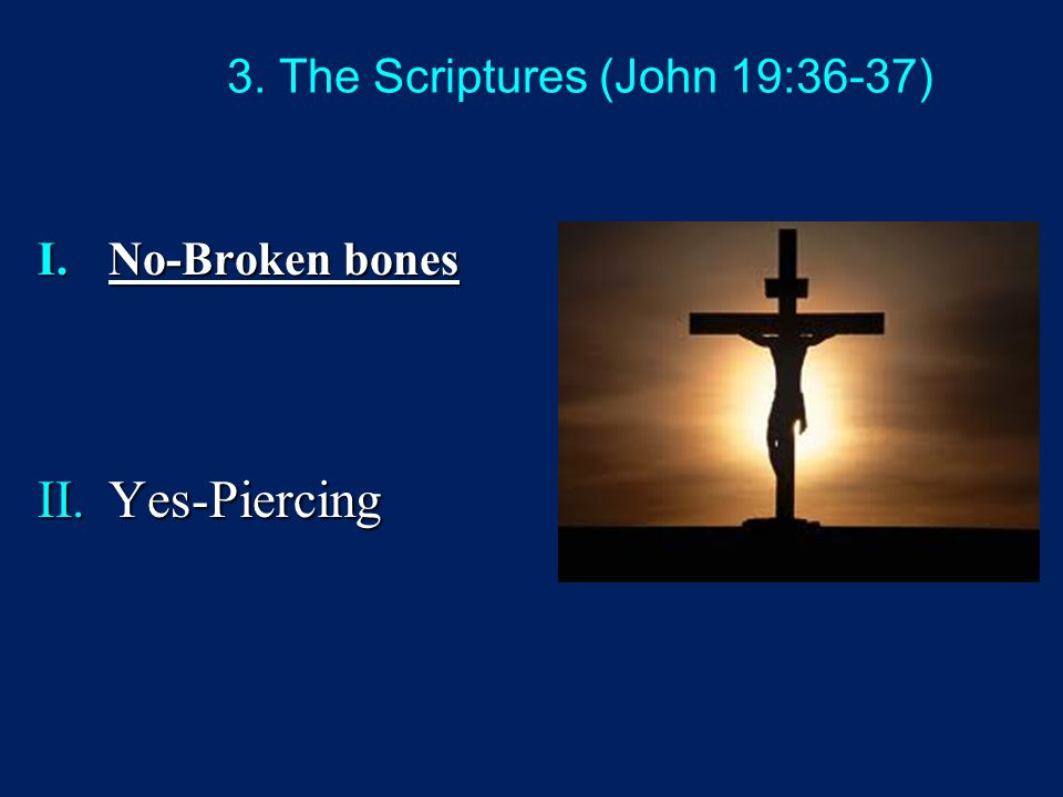3. The Scriptures (John 19:36-37) I.No-Broken bones II.Yes-Piercing