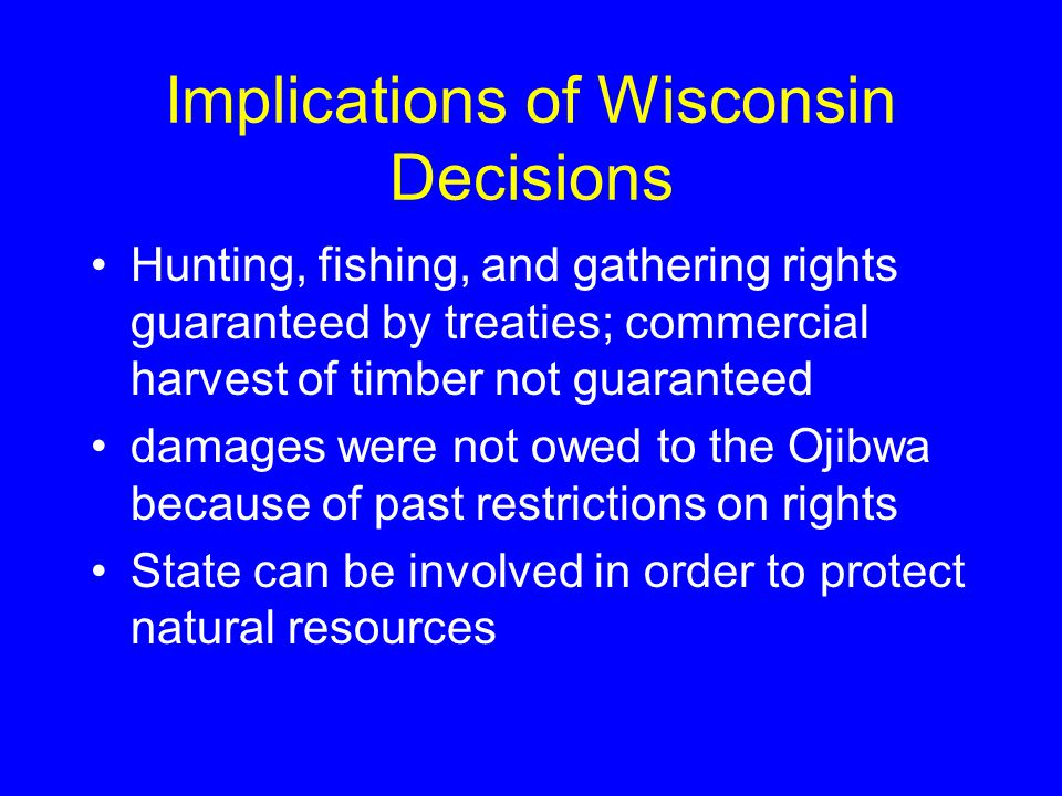 Implications of Wisconsin Decisions Hunting, fishing, and gathering rights guaranteed by treaties; commercial harvest of timber not guaranteed damages were not owed to the Ojibwa because of past restrictions on rights State can be involved in order to protect natural resources