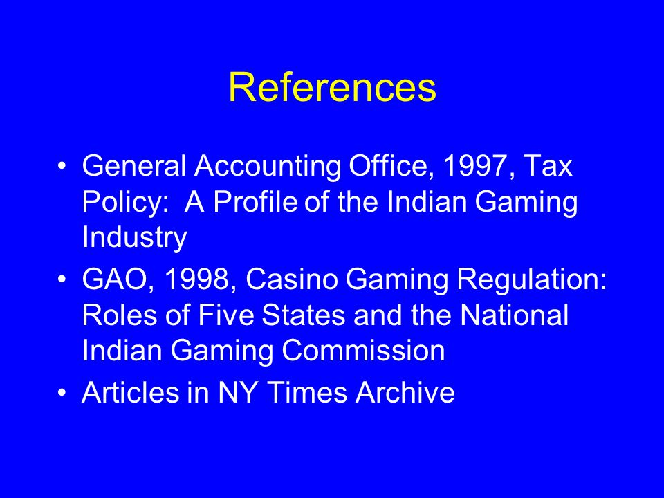 References General Accounting Office, 1997, Tax Policy: A Profile of the Indian Gaming Industry GAO, 1998, Casino Gaming Regulation: Roles of Five Sta