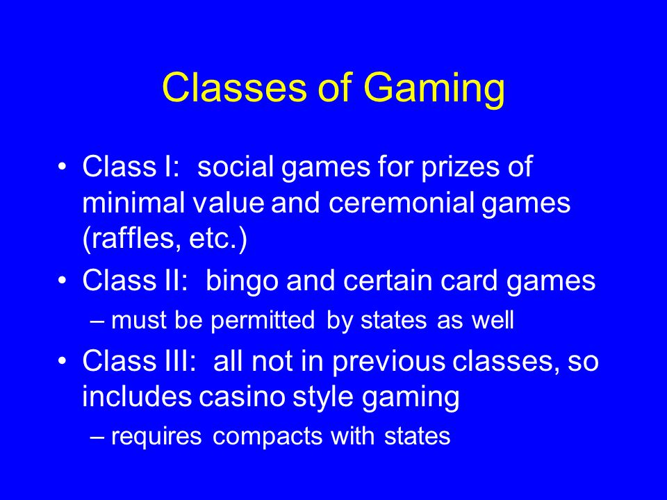Classes of Gaming Class I: social games for prizes of minimal value and ceremonial games (raffles, etc.) Class II: bingo and certain card games –must be permitted by states as well Class III: all not in previous classes, so includes casino style gaming –requires compacts with states