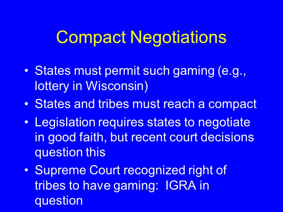 Compact Negotiations States must permit such gaming (e.g., lottery in Wisconsin) States and tribes must reach a compact Legislation requires states to