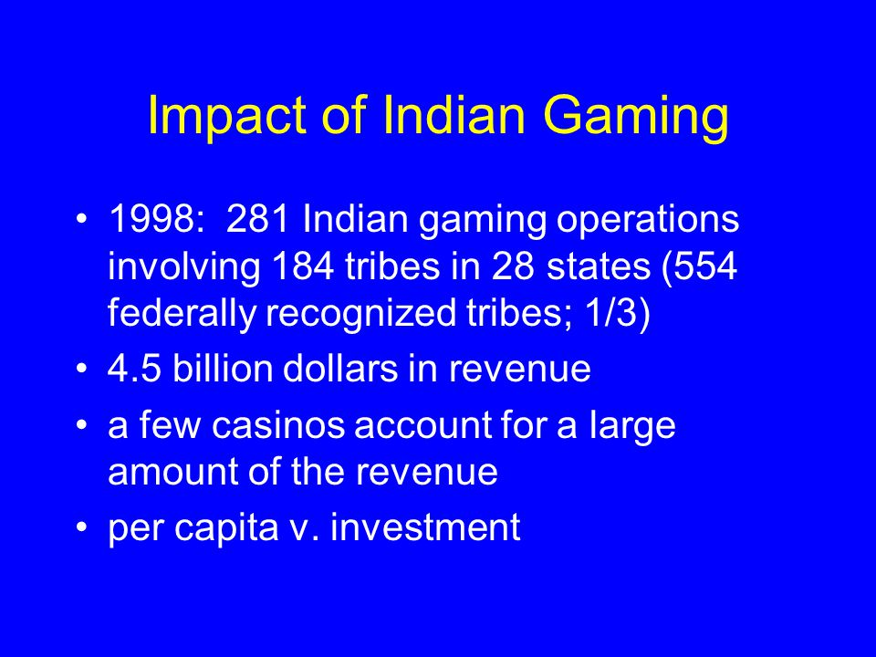 Impact of Indian Gaming 1998: 281 Indian gaming operations involving 184 tribes in 28 states (554 federally recognized tribes; 1/3) 4.5 billion dollars in revenue a few casinos account for a large amount of the revenue per capita v.