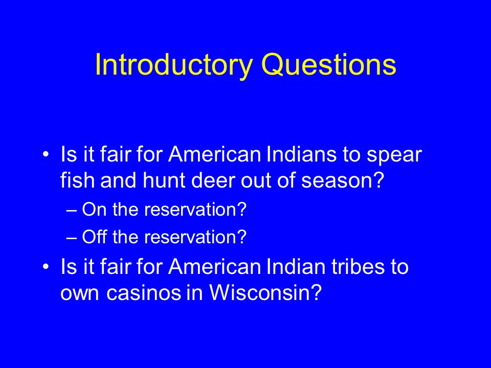 Introductory Questions Is it fair for American Indians to spear fish and hunt deer out of season.
