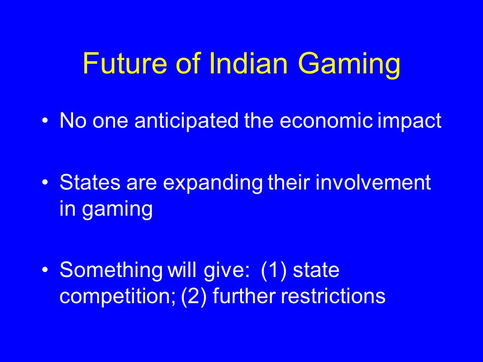 Future of Indian Gaming No one anticipated the economic impact States are expanding their involvement in gaming Something will give: (1) state competition; (2) further restrictions
