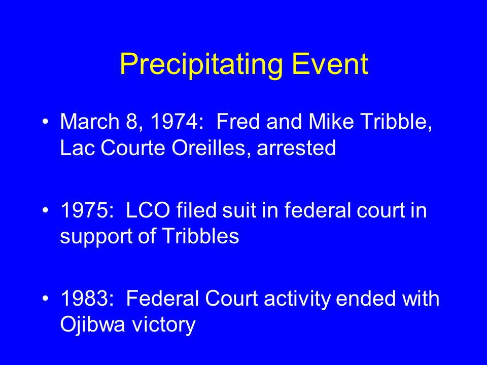 Precipitating Event March 8, 1974: Fred and Mike Tribble, Lac Courte Oreilles, arrested 1975: LCO filed suit in federal court in support of Tribbles 1983: Federal Court activity ended with Ojibwa victory