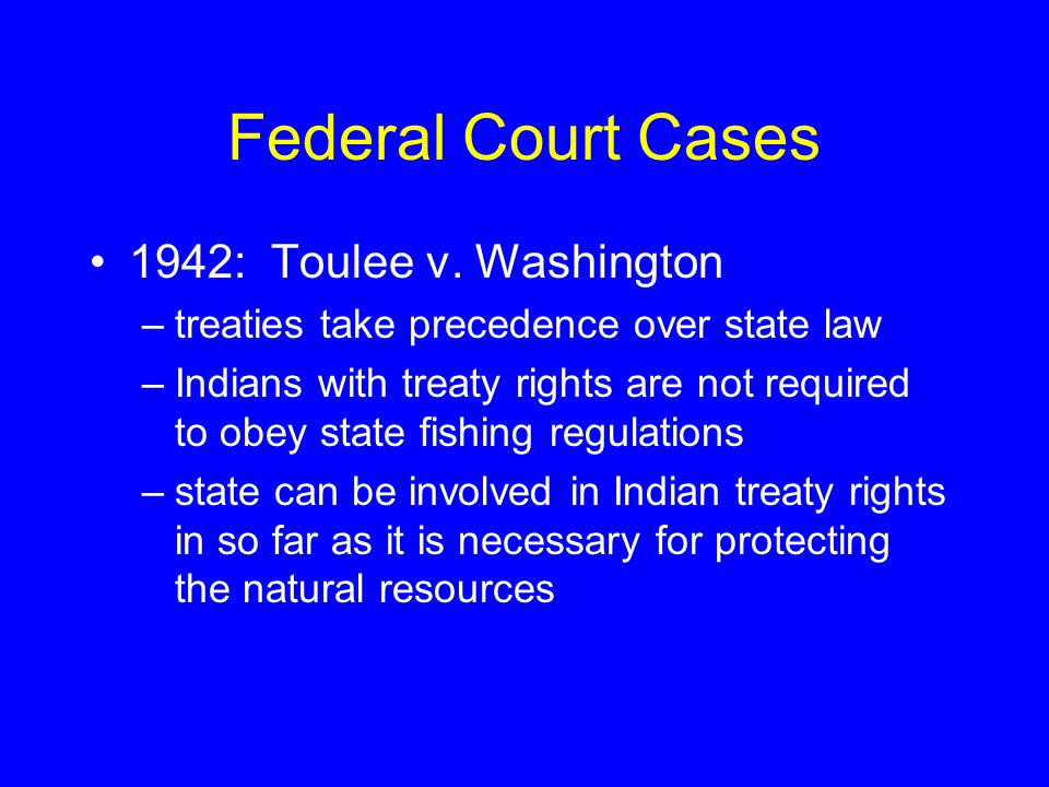 Federal Court Cases 1942: Toulee v. Washington –treaties take precedence over state law –Indians with treaty rights are not required to obey state fis