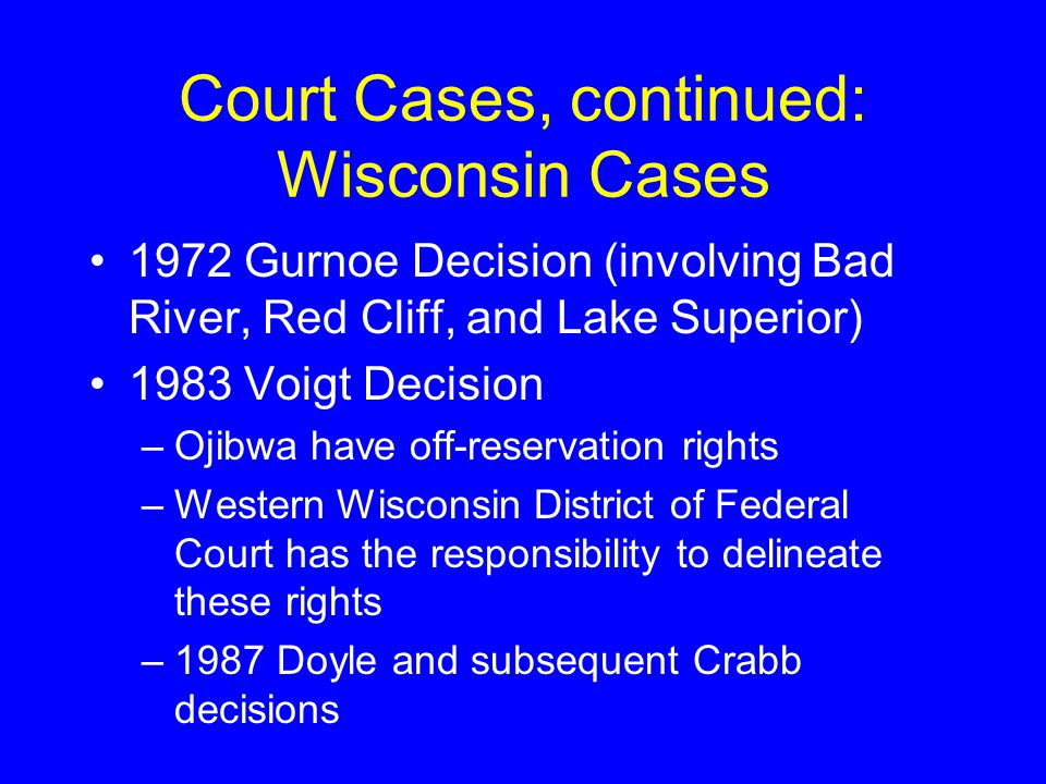 Court Cases, continued: Wisconsin Cases 1972 Gurnoe Decision (involving Bad River, Red Cliff, and Lake Superior) 1983 Voigt Decision –Ojibwa have off-reservation rights –Western Wisconsin District of Federal Court has the responsibility to delineate these rights –1987 Doyle and subsequent Crabb decisions