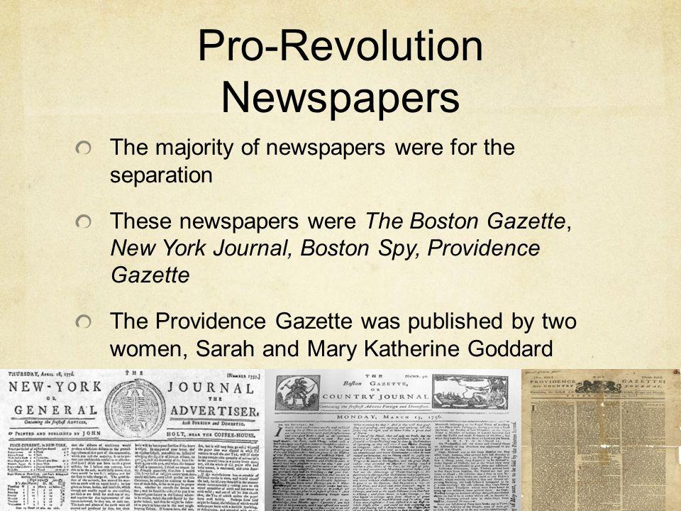 Pro-Revolution Newspapers The majority of newspapers were for the separation These newspapers were The Boston Gazette, New York Journal, Boston Spy, P