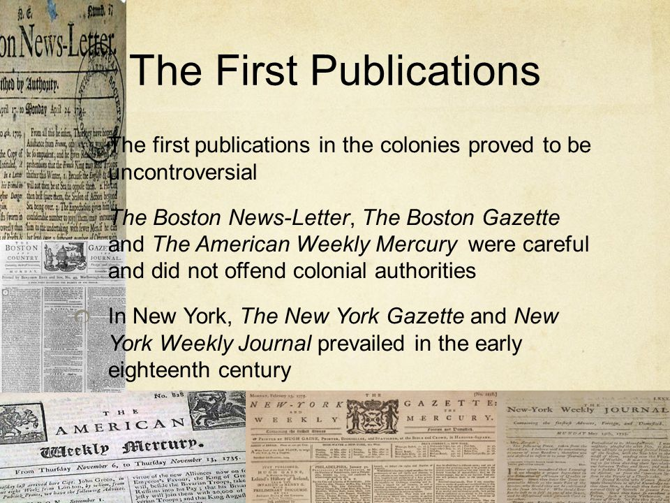 The First Publications The first publications in the colonies proved to be uncontroversial The Boston News-Letter, The Boston Gazette and The American