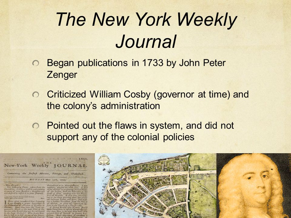 The New York Weekly Journal Began publications in 1733 by John Peter Zenger Criticized William Cosby (governor at time) and the colony's administratio