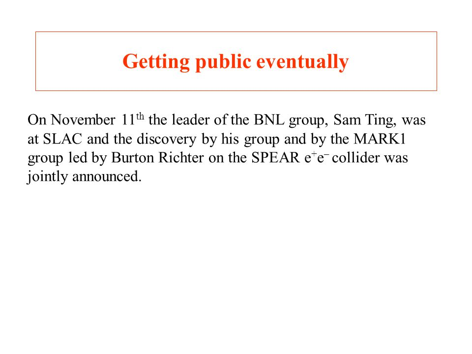 Getting public eventually On November 11 th the leader of the BNL group, Sam Ting, was at SLAC and the discovery by his group and by the MARK1 group led by Burton Richter on the SPEAR e + e – collider was jointly announced.