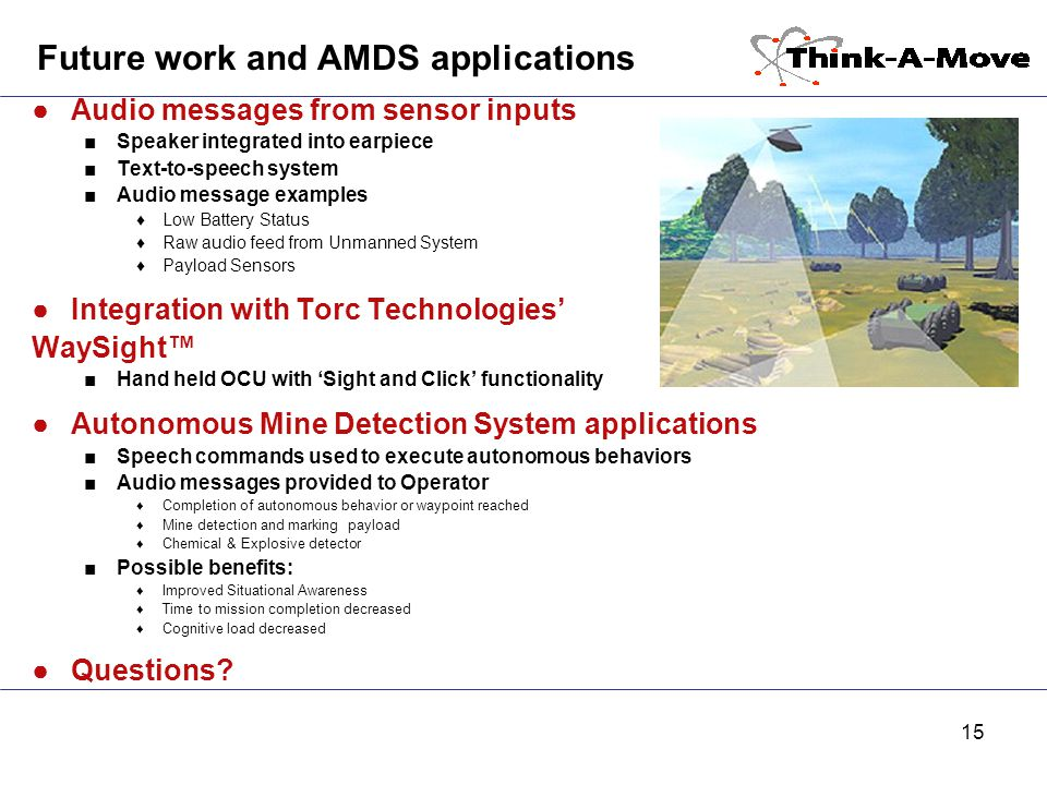 15 Future work and AMDS applications ●Audio messages from sensor inputs ■Speaker integrated into earpiece ■Text-to-speech system ■Audio message examples ♦Low Battery Status ♦Raw audio feed from Unmanned System ♦Payload Sensors ●Integration with Torc Technologies' WaySight™ ■Hand held OCU with 'Sight and Click' functionality ●Autonomous Mine Detection System applications ■Speech commands used to execute autonomous behaviors ■Audio messages provided to Operator ♦Completion of autonomous behavior or waypoint reached ♦Mine detection and marking payload ♦Chemical & Explosive detector ■Possible benefits: ♦Improved Situational Awareness ♦Time to mission completion decreased ♦Cognitive load decreased ●Questions