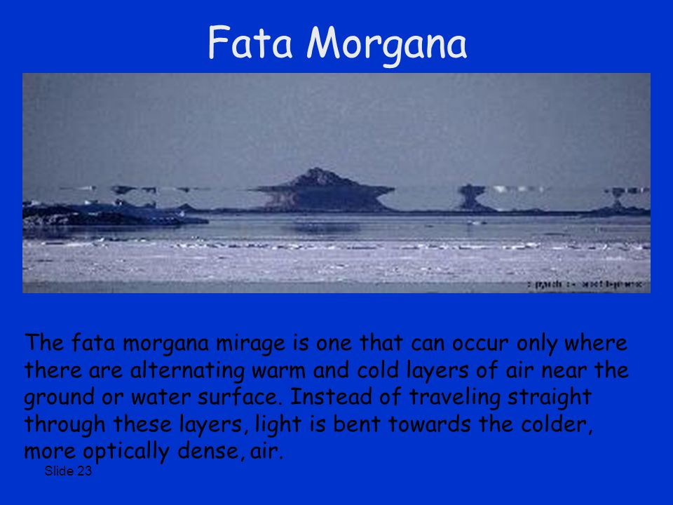 Slide 23 Fata Morgana The fata morgana mirage is one that can occur only where there are alternating warm and cold layers of air near the ground or water surface.
