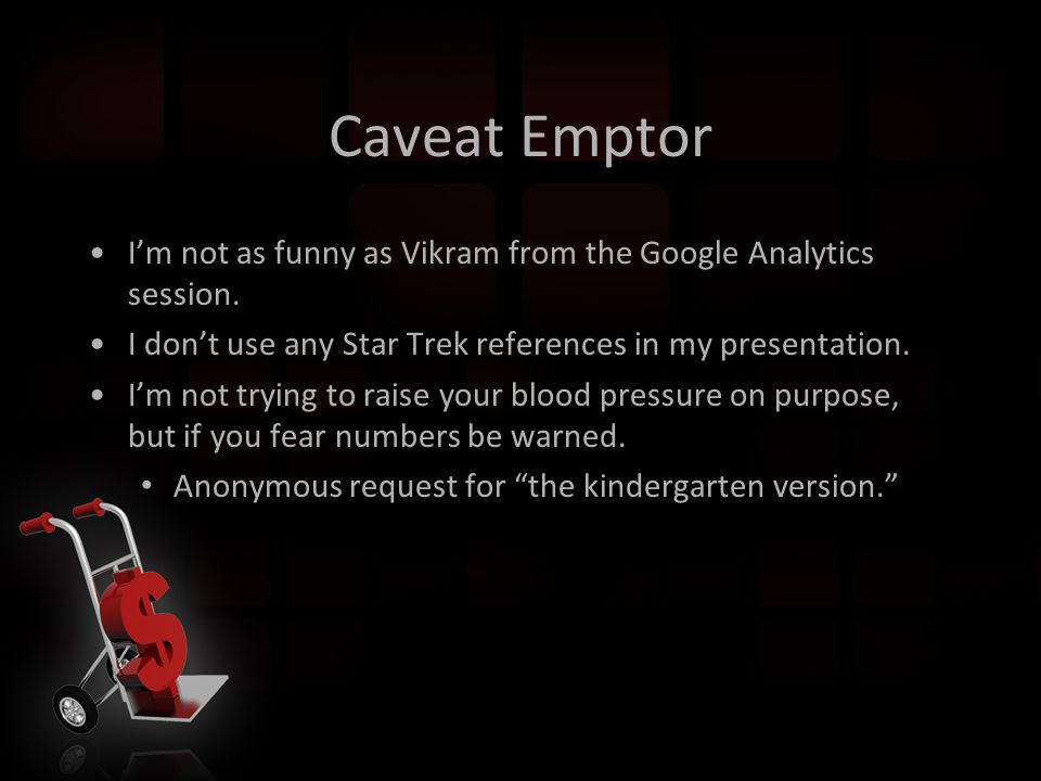 Caveat Emptor I'm not as funny as Vikram from the Google Analytics session.