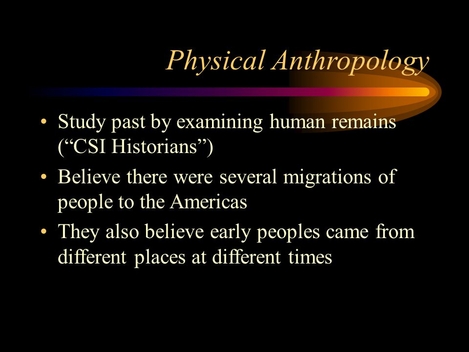 "Physical Anthropology Study past by examining human remains (""CSI Historians"") Believe there were several migrations of people to the Americas They al"