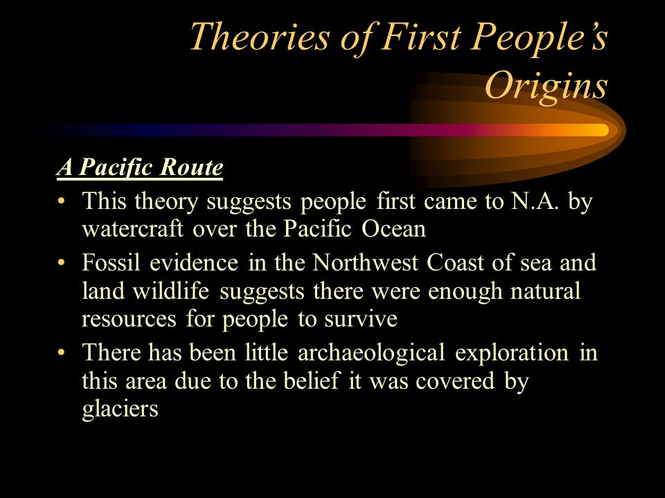 Theories of First People's Origins A Pacific Route This theory suggests people first came to N.A. by watercraft over the Pacific Ocean Fossil evidence