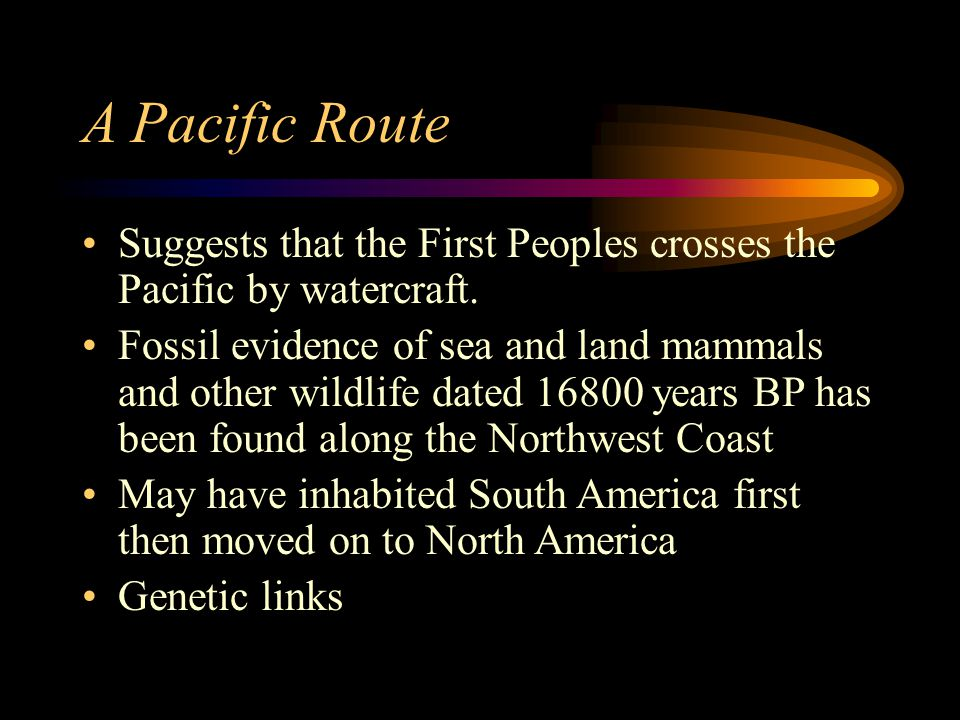 A Pacific Route Suggests that the First Peoples crosses the Pacific by watercraft. Fossil evidence of sea and land mammals and other wildlife dated 16