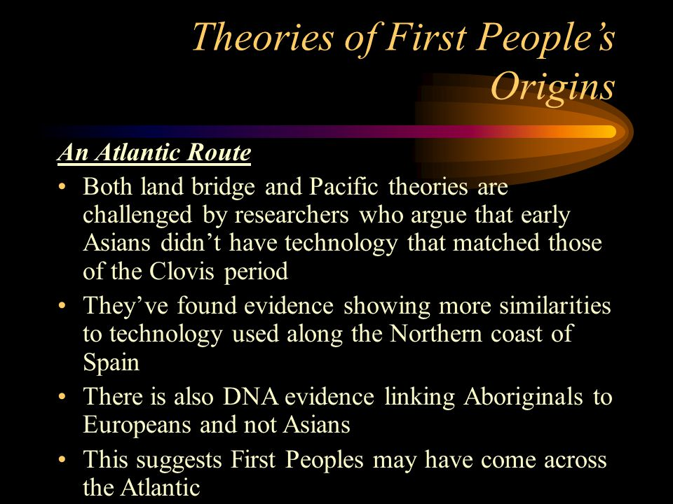 Theories of First People's Origins An Atlantic Route Both land bridge and Pacific theories are challenged by researchers who argue that early Asians d