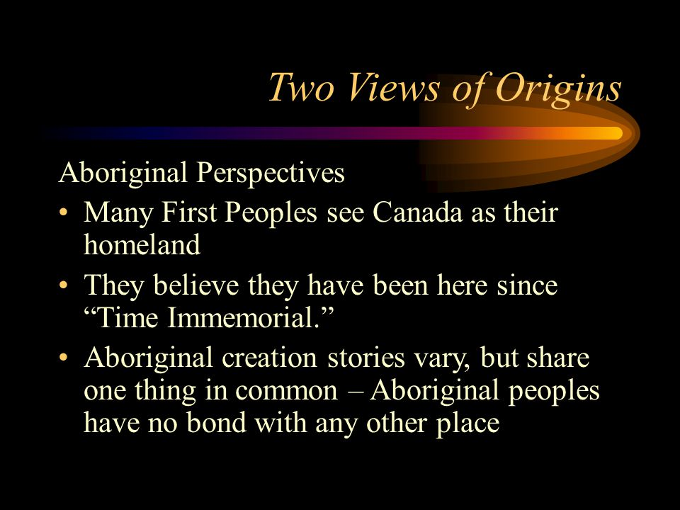 "Two Views of Origins Aboriginal Perspectives Many First Peoples see Canada as their homeland They believe they have been here since ""Time Immemorial."""