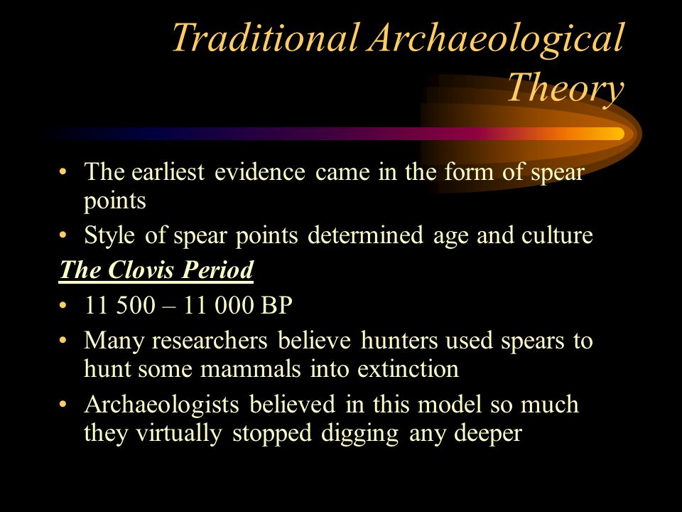 Traditional Archaeological Theory The earliest evidence came in the form of spear points Style of spear points determined age and culture The Clovis P