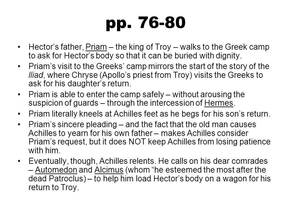 pp. 76-80 Hector's father, Priam – the king of Troy – walks to the Greek camp to ask for Hector's body so that it can be buried with dignity. Priam's