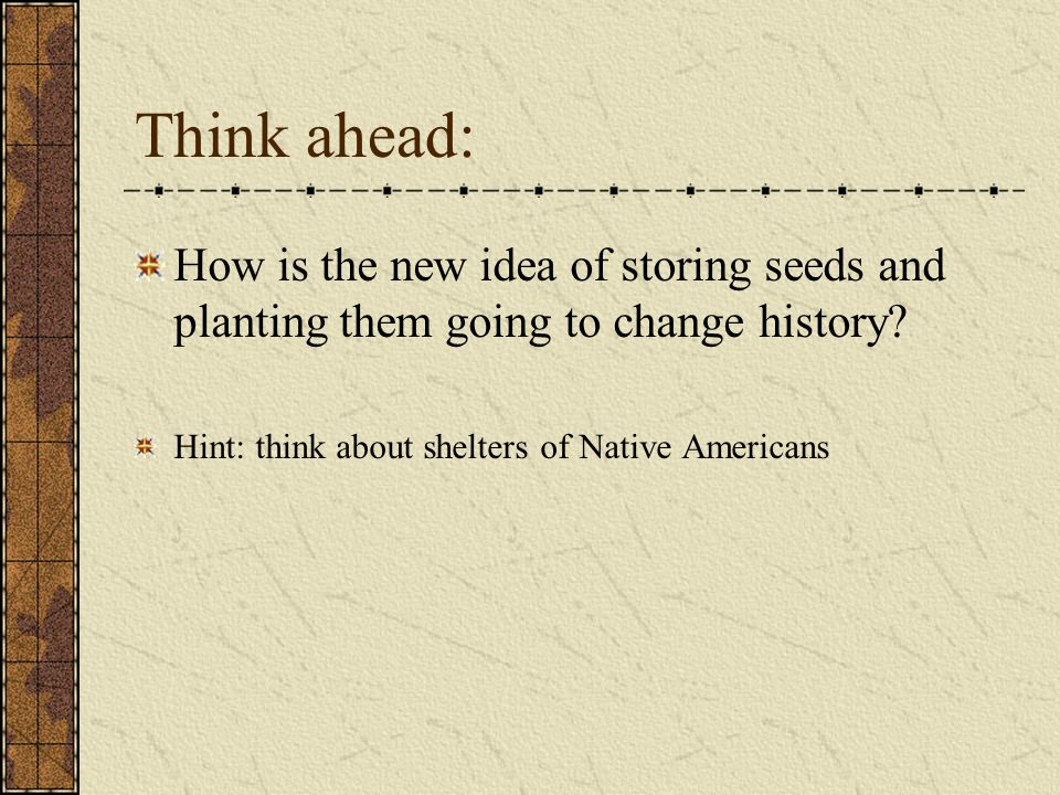 Think ahead: How is the new idea of storing seeds and planting them going to change history.