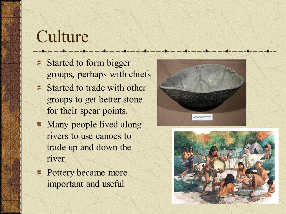 Culture Started to form bigger groups, perhaps with chiefs Started to trade with other groups to get better stone for their spear points.