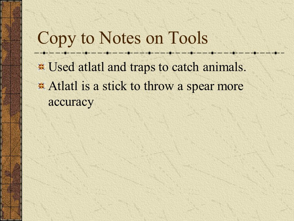 Copy to Notes on Tools Used atlatl and traps to catch animals. Atlatl is a stick to throw a spear more accuracy