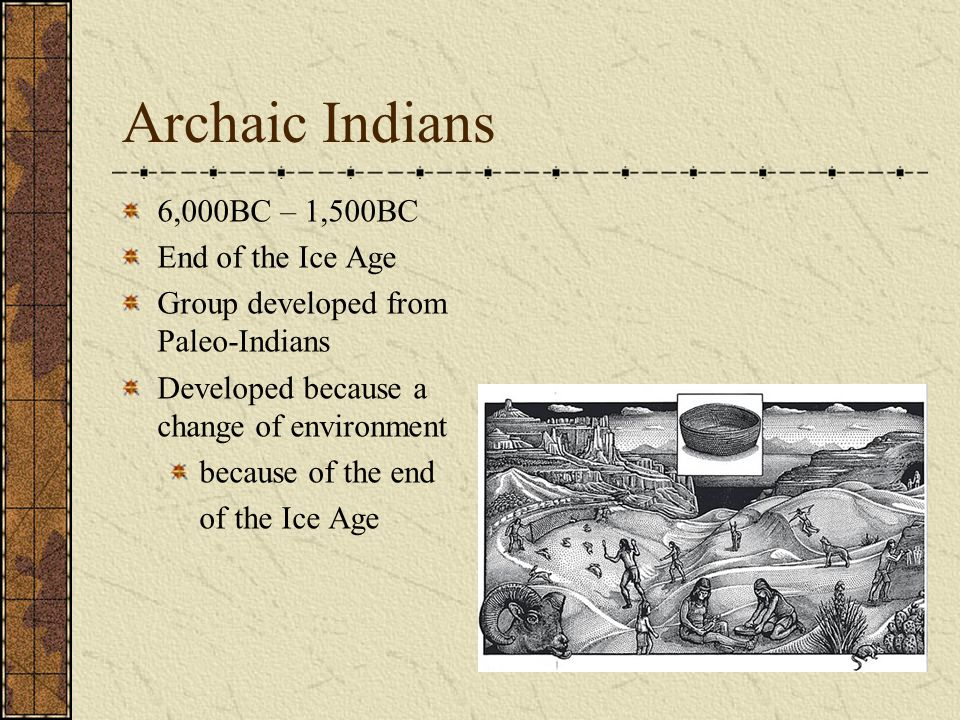 Archaic Indians 6,000BC – 1,500BC End of the Ice Age Group developed from Paleo-Indians Developed because a change of environment because of the end of the Ice Age