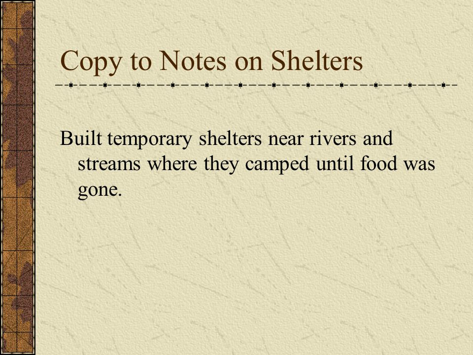 Copy to Notes on Shelters Built temporary shelters near rivers and streams where they camped until food was gone.