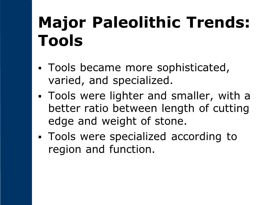 Major Paleolithic Trends: Tools  Tools became more sophisticated, varied, and specialized.  Tools were lighter and smaller, with a better ratio betw